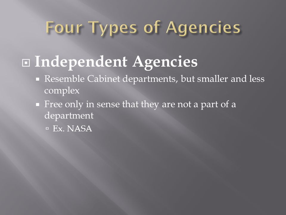  Independent Agencies  Resemble Cabinet departments, but smaller and less complex  Free only in sense that they are not a part of a department  Ex