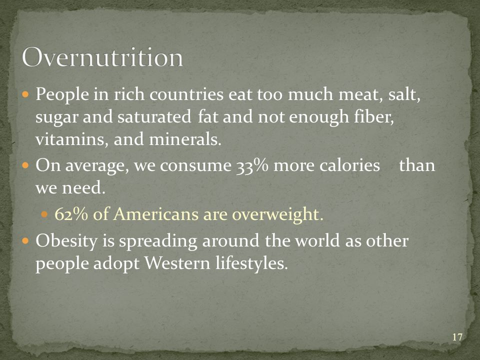 People in rich countries eat too much meat, salt, sugar and saturated fat and not enough fiber, vitamins, and minerals.
