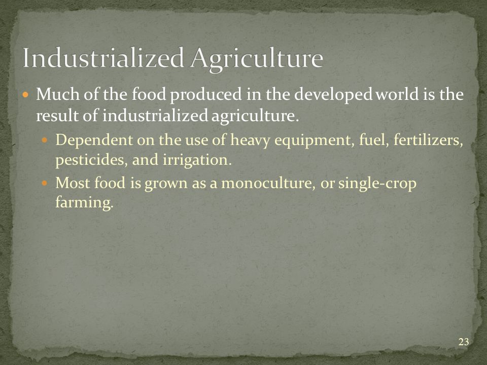 Much of the food produced in the developed world is the result of industrialized agriculture.