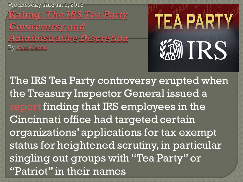 The IRS Tea Party controversy erupted when the Treasury Inspector General issued a report finding that IRS employees in the Cincinnati office had targ