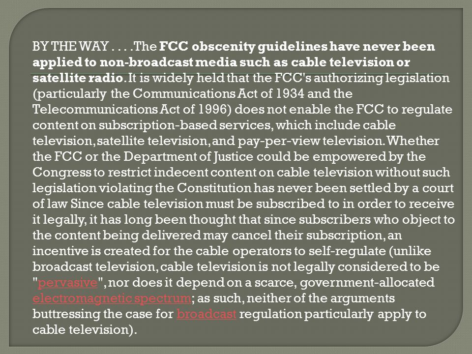 BY THE WAY....The FCC obscenity guidelines have never been applied to non-broadcast media such as cable television or satellite radio. It is widely he