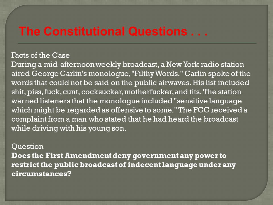 Facts of the Case During a mid-afternoon weekly broadcast, a New York radio station aired George Carlin's monologue,
