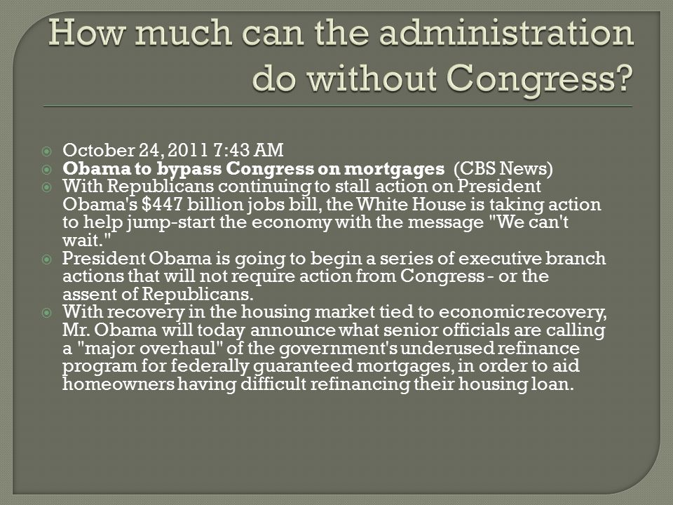  October 24, 2011 7:43 AM  Obama to bypass Congress on mortgages (CBS News)  With Republicans continuing to stall action on President Obama's $447