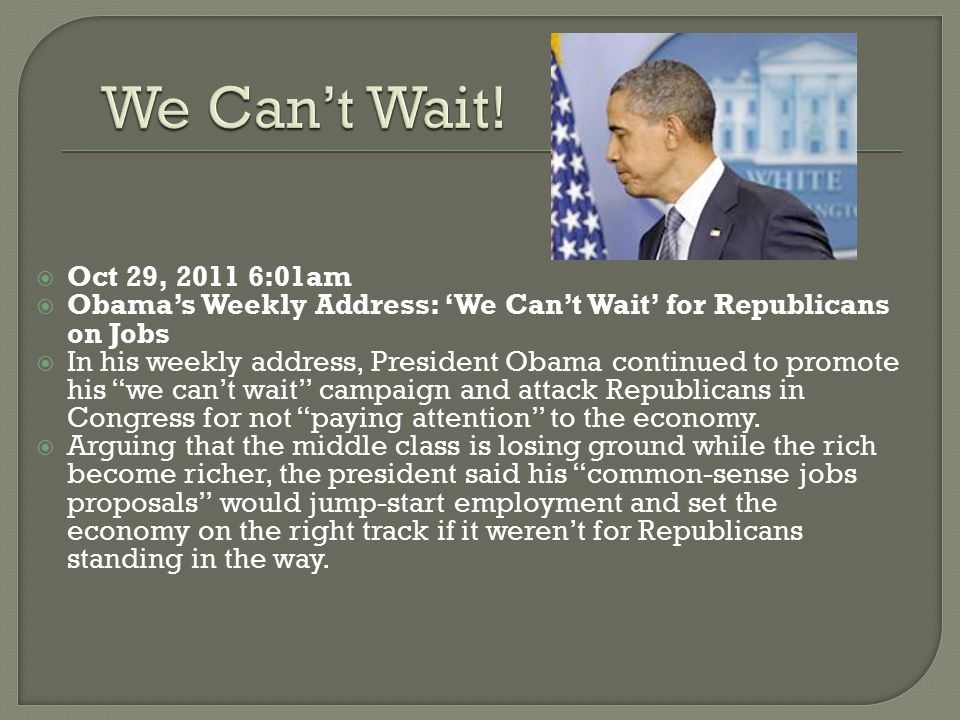  Oct 29, 2011 6:01am  Obama's Weekly Address: 'We Can't Wait' for Republicans on Jobs  In his weekly address, President Obama continued to promote
