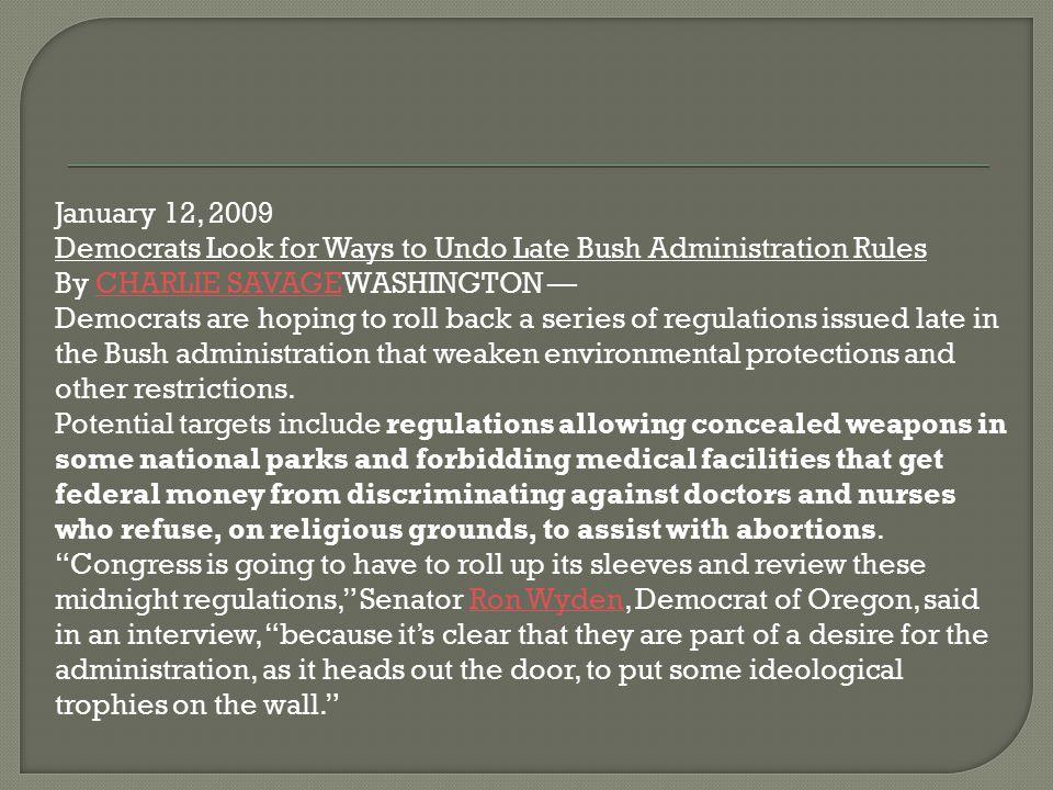 January 12, 2009 Democrats Look for Ways to Undo Late Bush Administration Rules By CHARLIE SAVAGEWASHINGTON —CHARLIE SAVAGE Democrats are hoping to ro