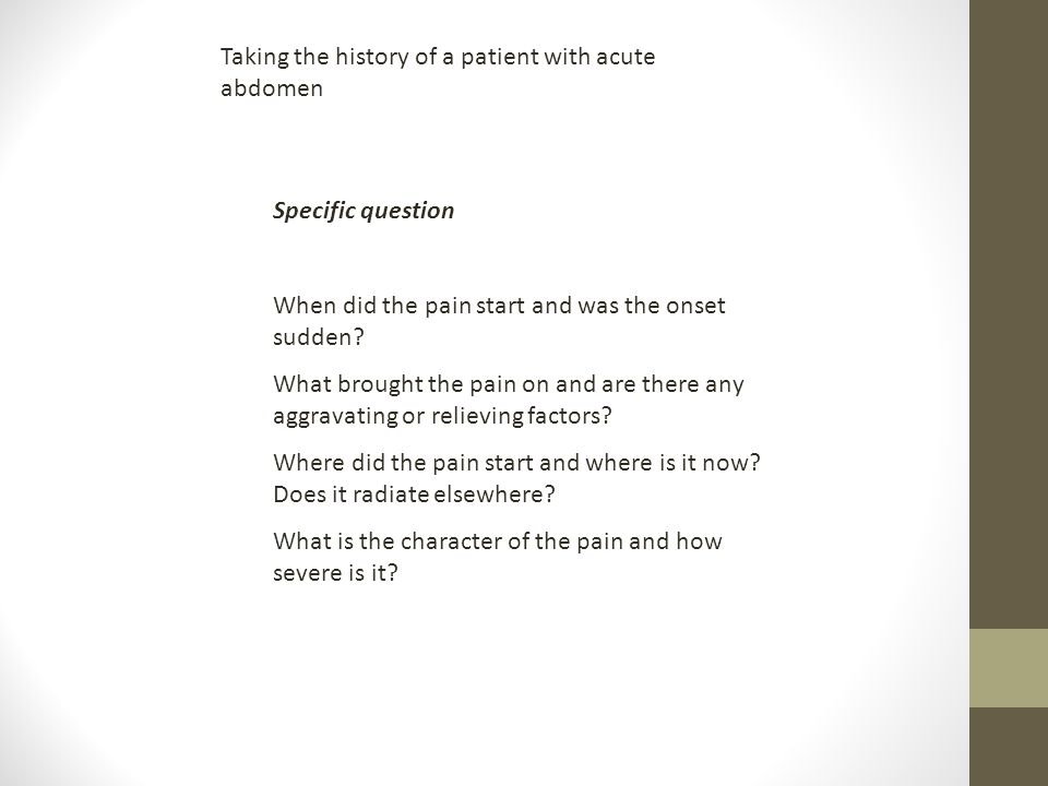 Taking the history of a patient with acute abdomen Specific question When did the pain start and was the onset sudden? What brought the pain on and ar