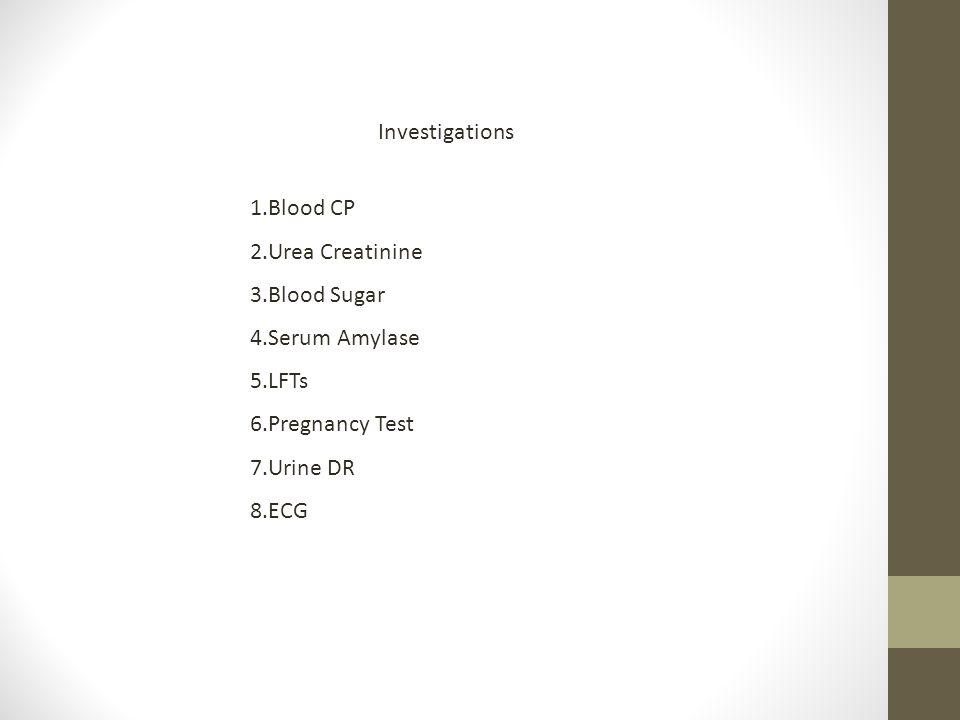 Investigations 1.Blood CP 2.Urea Creatinine 3.Blood Sugar 4.Serum Amylase 5.LFTs 6.Pregnancy Test 7.Urine DR 8.ECG