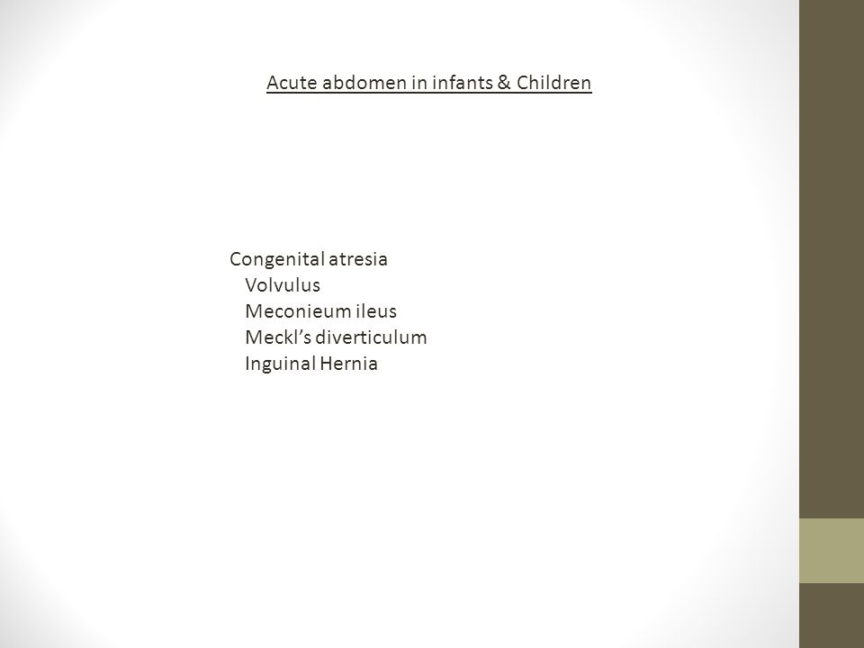 Acute abdomen in infants & Children Congenital atresia Volvulus Meconieum ileus Meckl's diverticulum Inguinal Hernia
