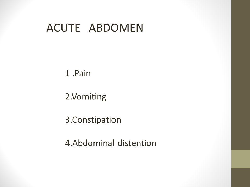 ACUTE ABDOMEN 1.Pain 2.Vomiting 3.Constipation 4.Abdominal distention