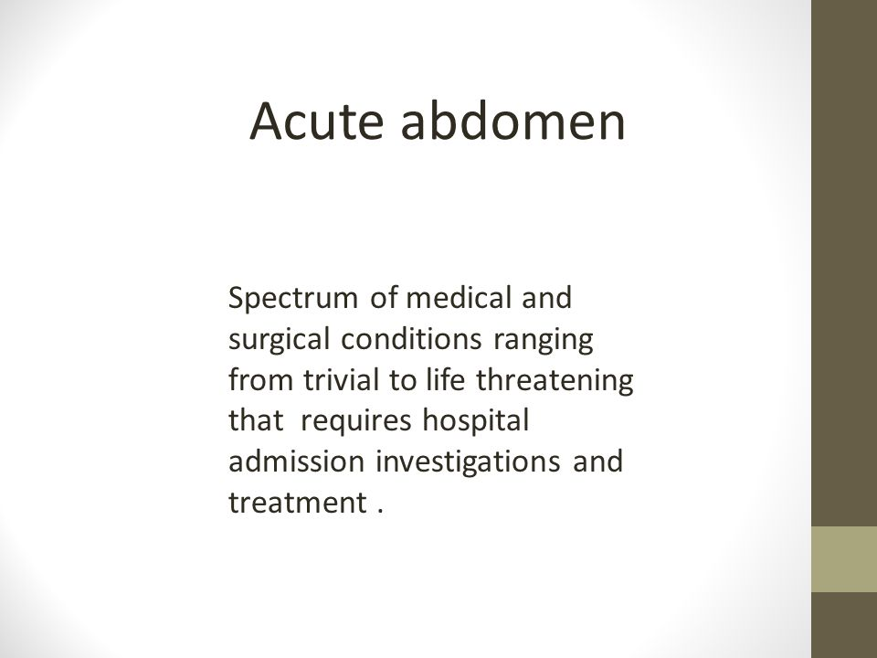 Acute abdomen Spectrum of medical and surgical conditions ranging from trivial to life threatening that requires hospital admission investigations and