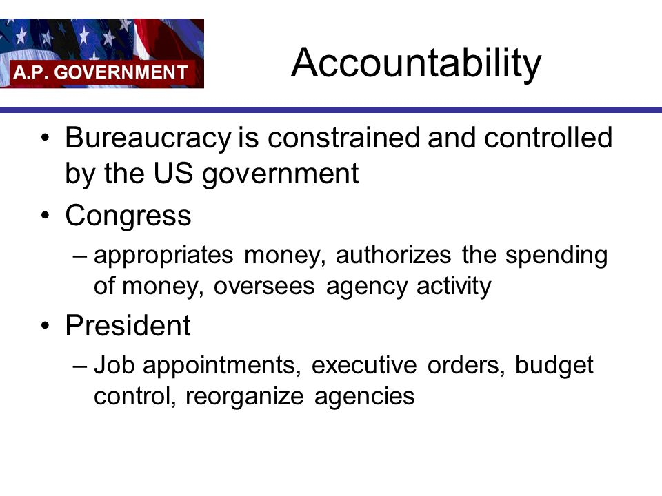 Accountability Bureaucracy is constrained and controlled by the US government Congress –appropriates money, authorizes the spending of money, oversees agency activity President –Job appointments, executive orders, budget control, reorganize agencies