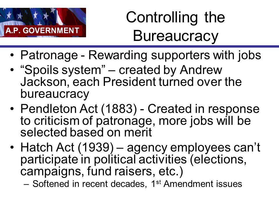 Controlling the Bureaucracy Patronage - Rewarding supporters with jobs Spoils system – created by Andrew Jackson, each President turned over the bureaucracy Pendleton Act (1883) - Created in response to criticism of patronage, more jobs will be selected based on merit Hatch Act (1939) – agency employees can't participate in political activities (elections, campaigns, fund raisers, etc.) –Softened in recent decades, 1 st Amendment issues