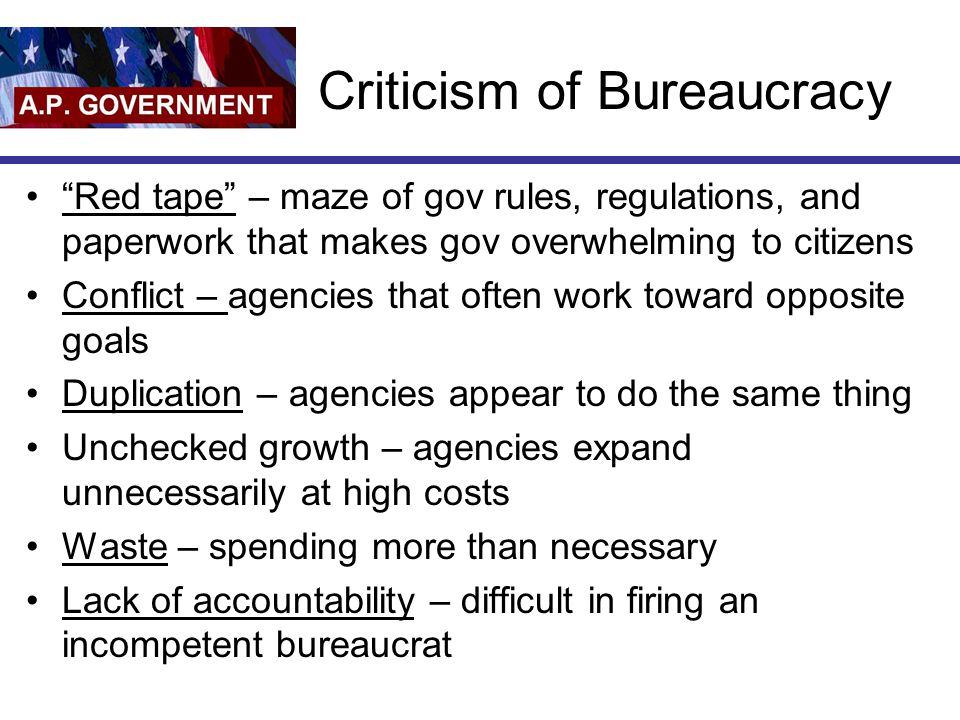 Criticism of Bureaucracy Red tape – maze of gov rules, regulations, and paperwork that makes gov overwhelming to citizens Conflict – agencies that often work toward opposite goals Duplication – agencies appear to do the same thing Unchecked growth – agencies expand unnecessarily at high costs Waste – spending more than necessary Lack of accountability – difficult in firing an incompetent bureaucrat