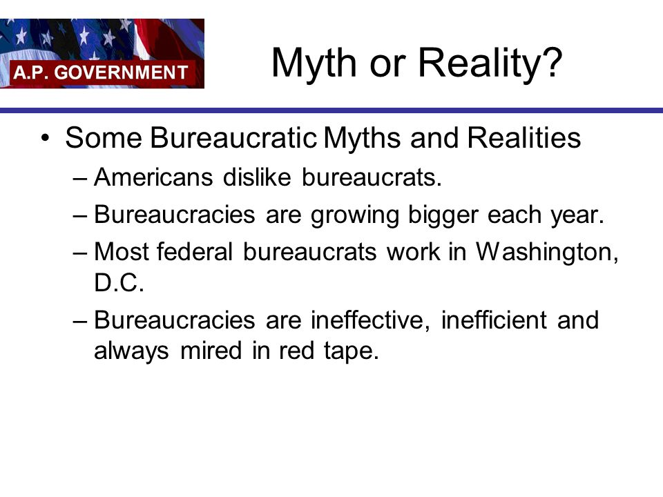 Myth or Reality.Some Bureaucratic Myths and Realities –Americans dislike bureaucrats.