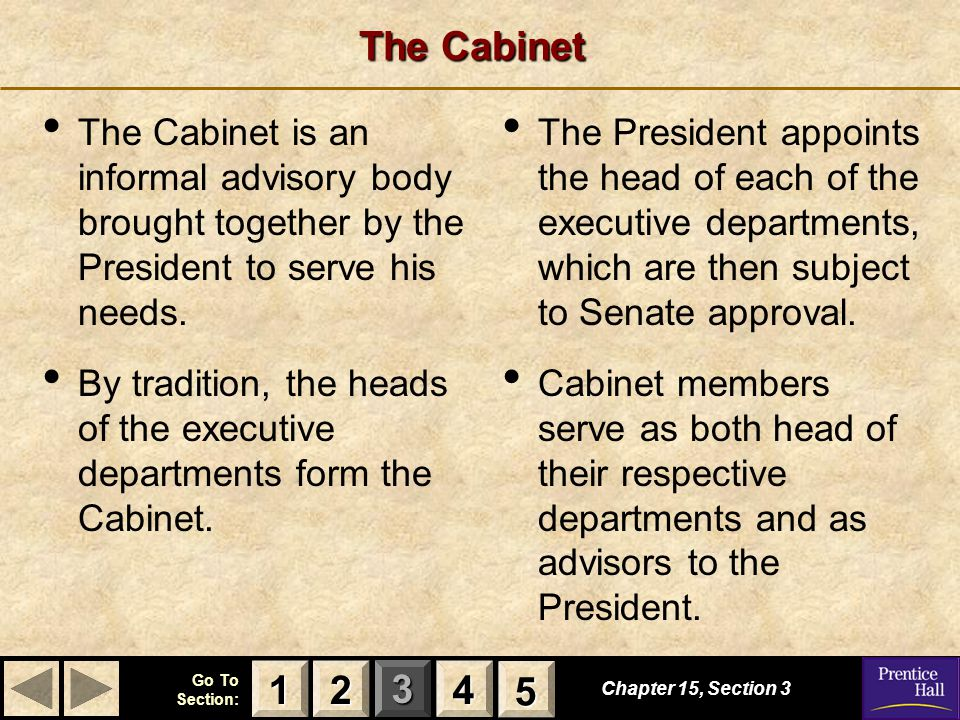 123 Go To Section: 4 5 The Cabinet Chapter 15, Section 3 2222 4444 1111 5555 The Cabinet is an informal advisory body brought together by the President to serve his needs.