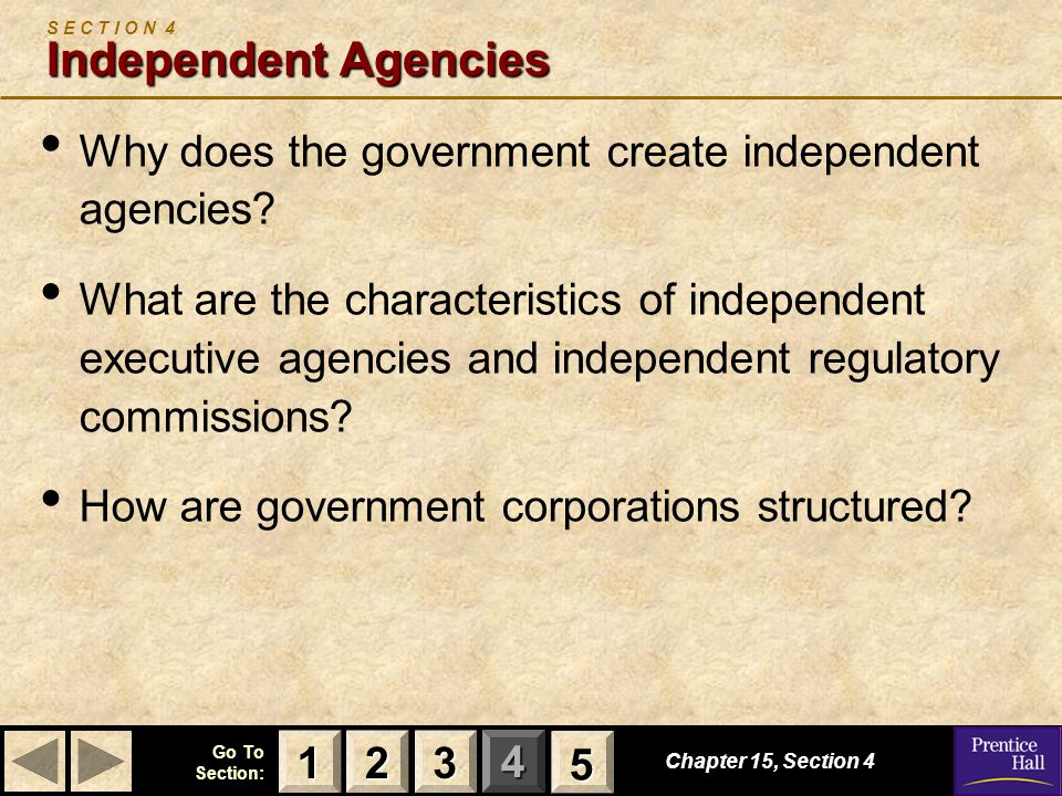 123 Go To Section: 4 5 Independent Agencies S E C T I O N 4 Independent Agencies Why does the government create independent agencies? What are the cha