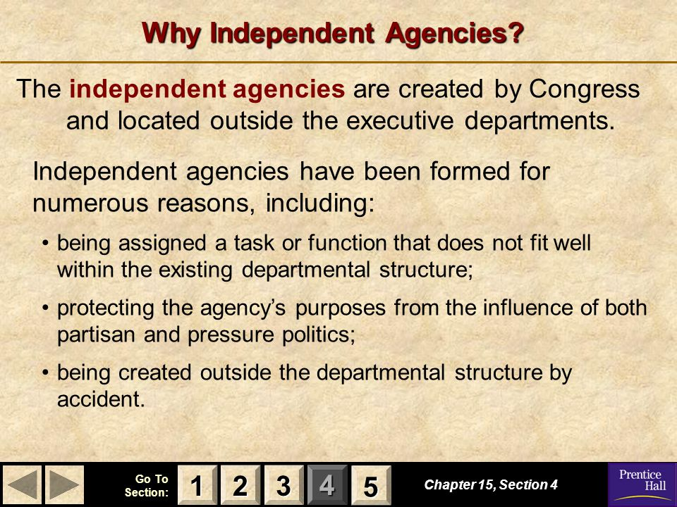 123 Go To Section: 4 5 Why Independent Agencies? Chapter 15, Section 4 2222 3333 1111 5555 The independent agencies are created by Congress and locate