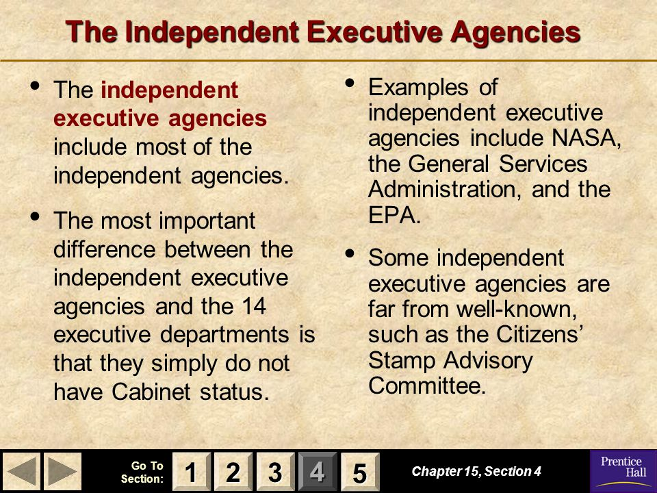 123 Go To Section: 4 5 The Independent Executive Agencies Examples of independent executive agencies include NASA, the General Services Administration, and the EPA.