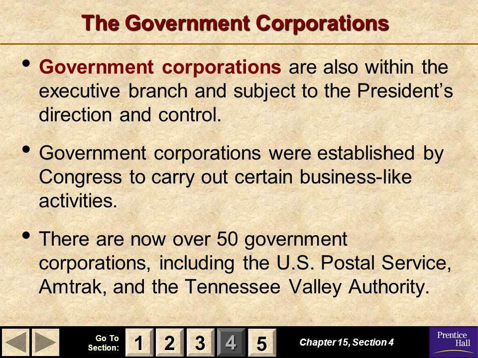 123 Go To Section: 4 5 The Government Corporations Government corporations are also within the executive branch and subject to the President's directi