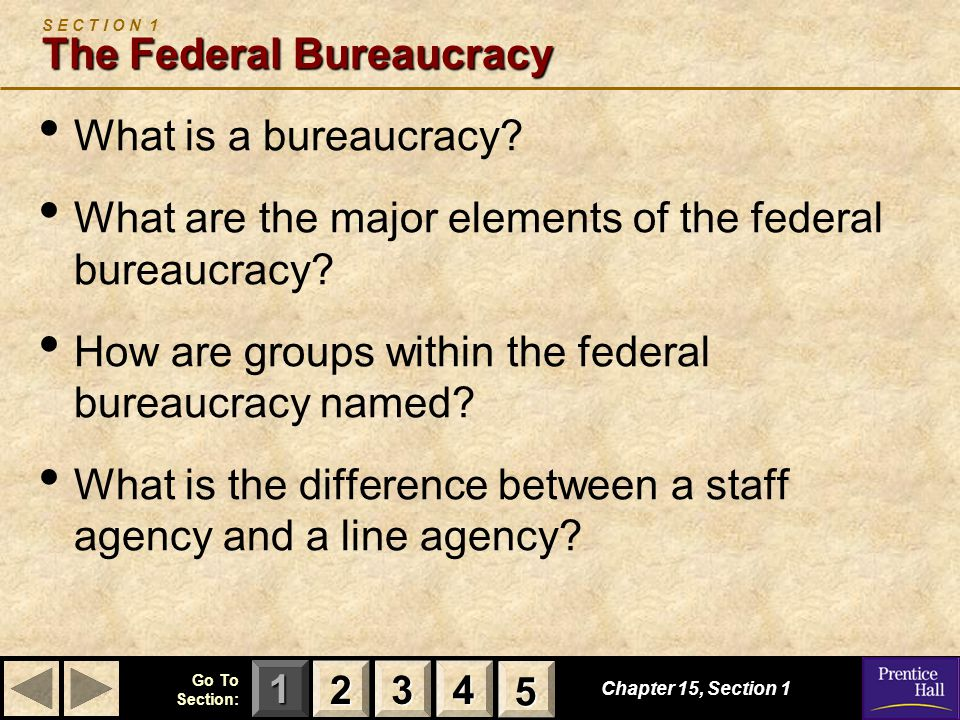 123 Go To Section: 4 5 Chapter 15, Section 1 The Federal Bureaucracy S E C T I O N 1 The Federal Bureaucracy What is a bureaucracy? What are the major