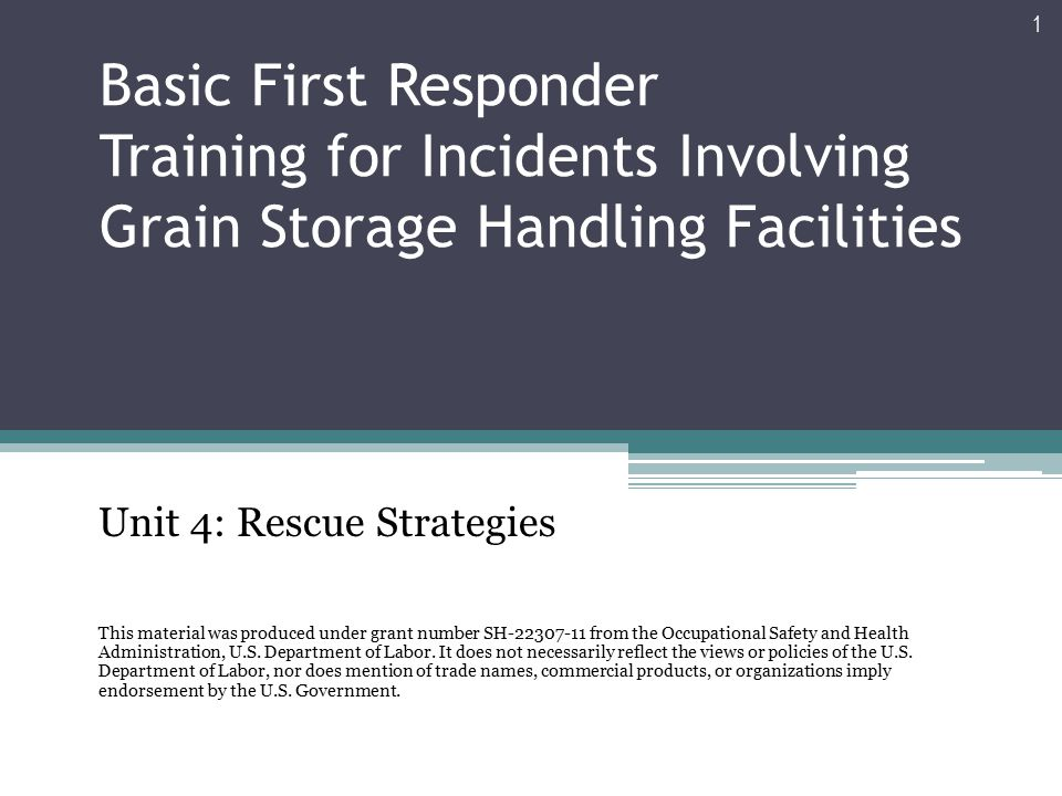 Basic First Responder Training for Incidents Involving Grain Storage Handling Facilities Unit 4: Rescue Strategies This material was produced under grant number SH-22307-11 from the Occupational Safety and Health Administration, U.S.