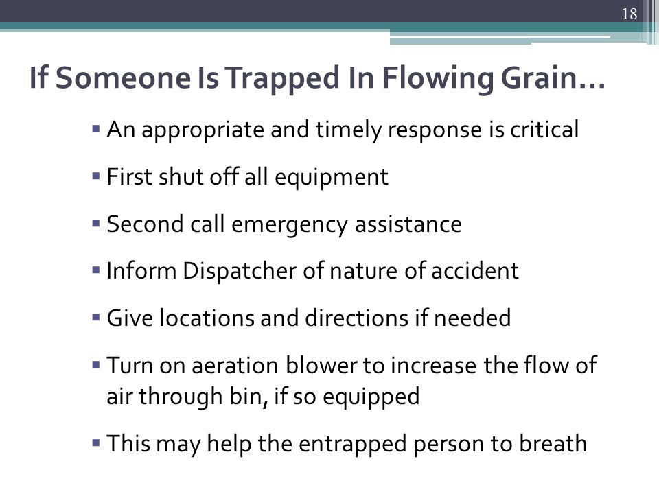 If Someone Is Trapped In Flowing Grain…  An appropriate and timely response is critical  First shut off all equipment  Second call emergency assistance  Inform Dispatcher of nature of accident  Give locations and directions if needed  Turn on aeration blower to increase the flow of air through bin, if so equipped  This may help the entrapped person to breath 18