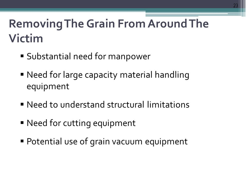 Removing The Grain From Around The Victim  Substantial need for manpower  Need for large capacity material handling equipment  Need to understand structural limitations  Need for cutting equipment  Potential use of grain vacuum equipment 23
