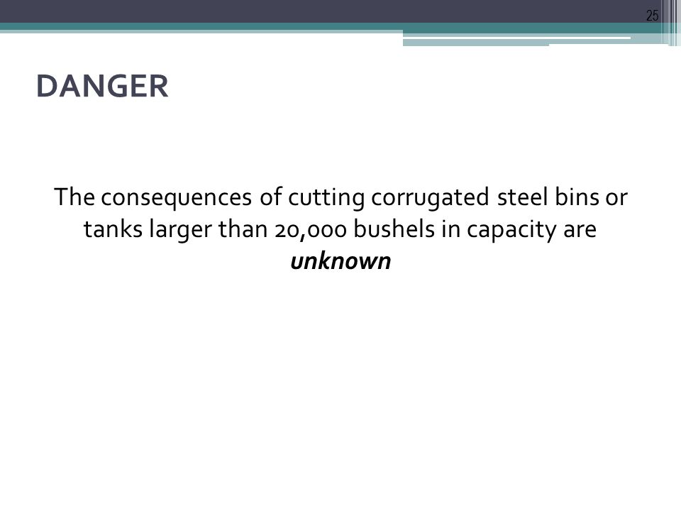 DANGER The consequences of cutting corrugated steel bins or tanks larger than 20,000 bushels in capacity are unknown 25