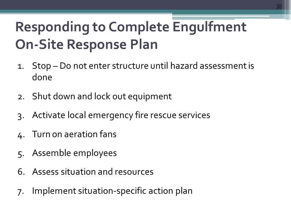 Responding to Complete Engulfment On-Site Response Plan 1.Stop – Do not enter structure until hazard assessment is done 2.Shut down and lock out equipment 3.Activate local emergency fire rescue services 4.Turn on aeration fans 5.Assemble employees 6.Assess situation and resources 7.Implement situation-specific action plan 30