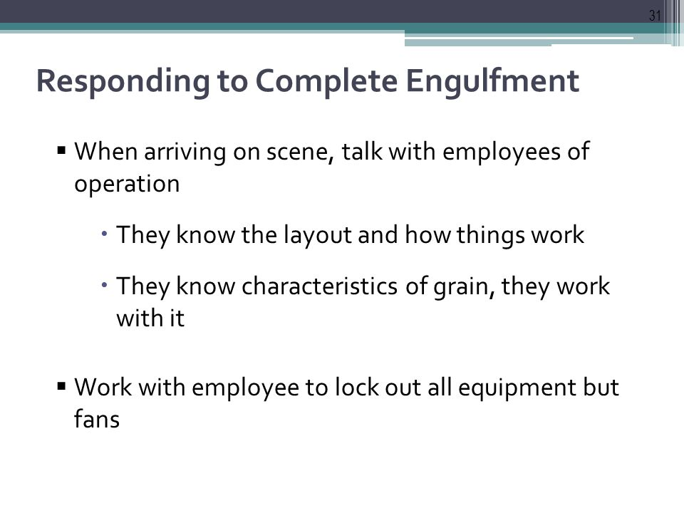 Responding to Complete Engulfment  When arriving on scene, talk with employees of operation  They know the layout and how things work  They know characteristics of grain, they work with it  Work with employee to lock out all equipment but fans 31