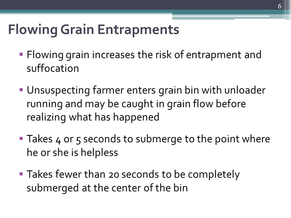 Flowing Grain Entrapments  Flowing grain increases the risk of entrapment and suffocation  Unsuspecting farmer enters grain bin with unloader running and may be caught in grain flow before realizing what has happened  Takes 4 or 5 seconds to submerge to the point where he or she is helpless  Takes fewer than 20 seconds to be completely submerged at the center of the bin 6