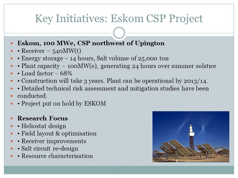 Key Initiatives: Eskom CSP Project Eskom, 100 MWe, CSP northwest of Upington Receiver – 540MW(t) Energy storage – 14 hours, Salt volume of 25,000 ton Plant capacity – 100MW(e), generating 24 hours over summer solstice Load factor – 68% Construction will take 3 years.