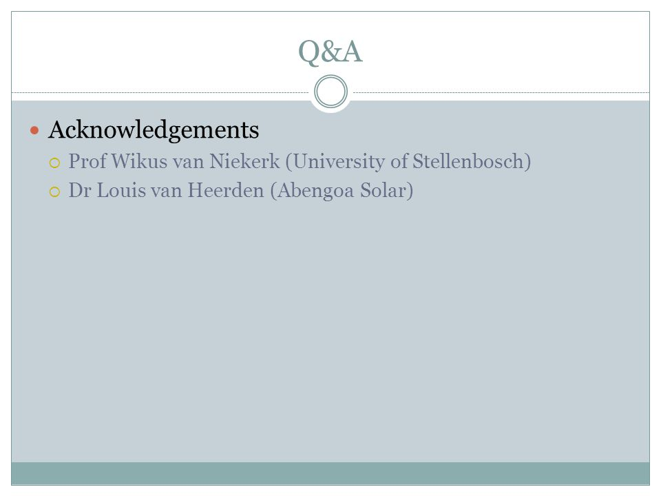 Q&A Acknowledgements  Prof Wikus van Niekerk (University of Stellenbosch)  Dr Louis van Heerden (Abengoa Solar)