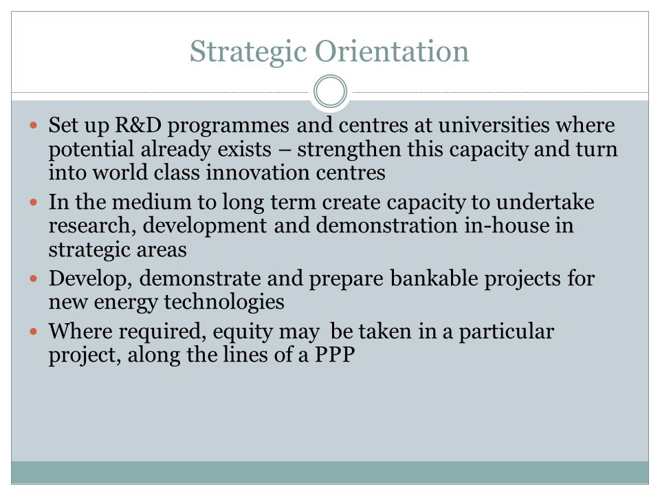Strategic Orientation Set up R&D programmes and centres at universities where potential already exists – strengthen this capacity and turn into world class innovation centres In the medium to long term create capacity to undertake research, development and demonstration in-house in strategic areas Develop, demonstrate and prepare bankable projects for new energy technologies Where required, equity may be taken in a particular project, along the lines of a PPP