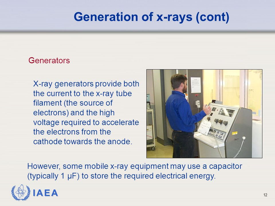 IAEA 12 X-ray generators provide both the current to the x-ray tube filament (the source of electrons) and the high voltage required to accelerate the