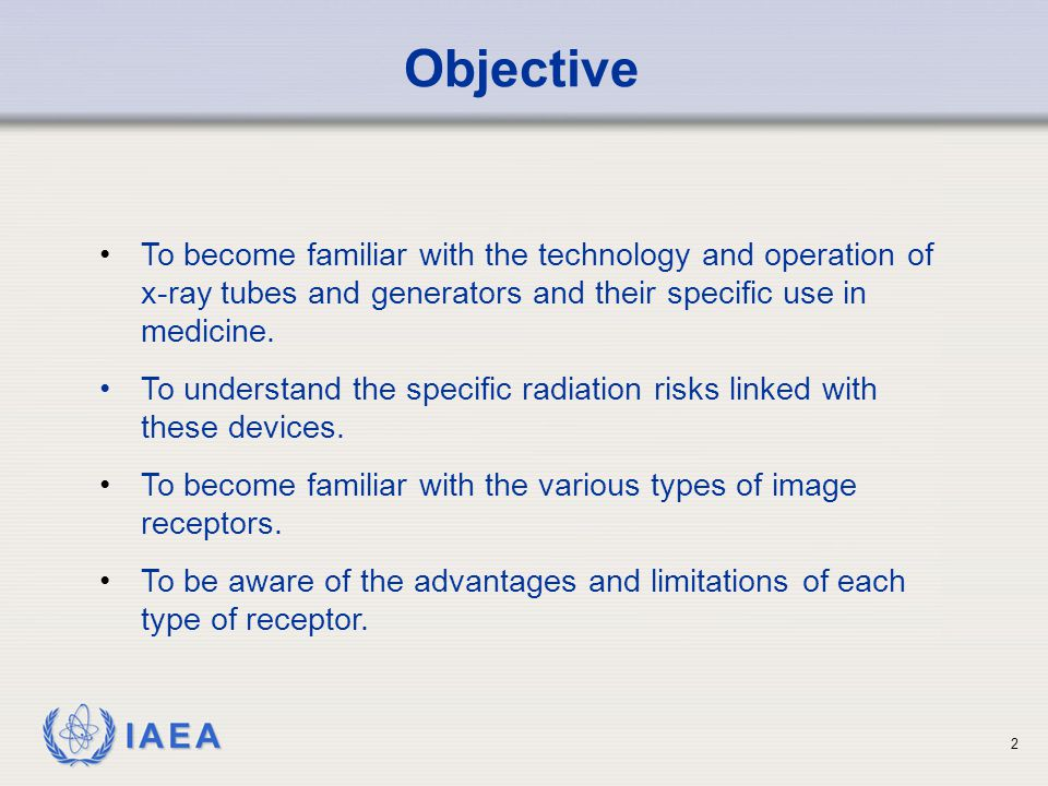 IAEA 2 Objective To become familiar with the technology and operation of x-ray tubes and generators and their specific use in medicine. To understand