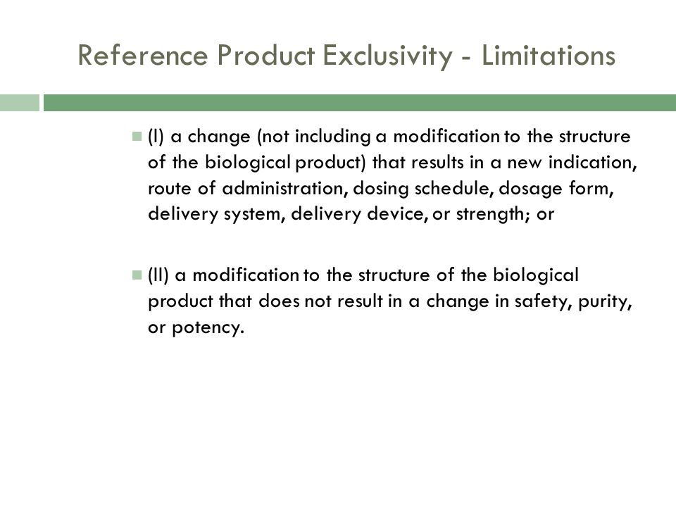 Reference Product Exclusivity - Limitations (I) a change (not including a modification to the structure of the biological product) that results in a new indication, route of administration, dosing schedule, dosage form, delivery system, delivery device, or strength; or (II) a modification to the structure of the biological product that does not result in a change in safety, purity, or potency.