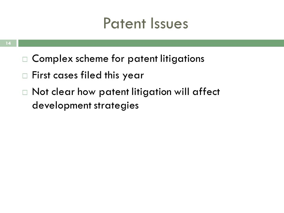 Patent Issues 14  Complex scheme for patent litigations  First cases filed this year  Not clear how patent litigation will affect development strategies