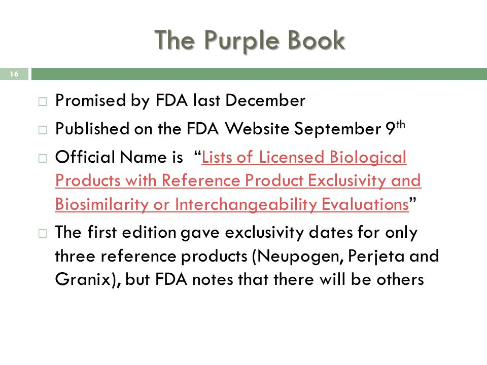 The Purple Book  Promised by FDA last December  Published on the FDA Website September 9 th  Official Name is Lists of Licensed Biological Products with Reference Product Exclusivity and Biosimilarity or Interchangeability Evaluations Lists of Licensed Biological Products with Reference Product Exclusivity and Biosimilarity or Interchangeability Evaluations  The first edition gave exclusivity dates for only three reference products (Neupogen, Perjeta and Granix), but FDA notes that there will be others 16