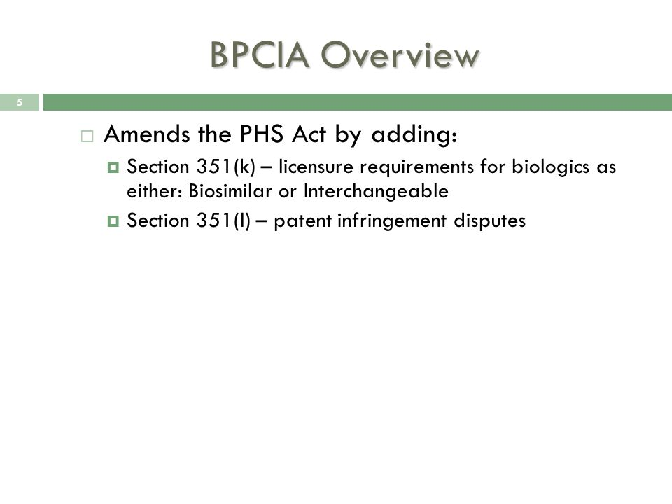 BPCIA Overview  Amends the PHS Act by adding:  Section 351(k) – licensure requirements for biologics as either: Biosimilar or Interchangeable  Section 351(l) – patent infringement disputes 5