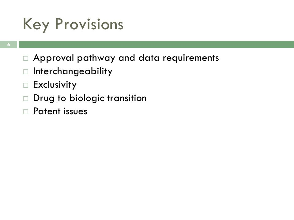 Key Provisions 6  Approval pathway and data requirements  Interchangeability  Exclusivity  Drug to biologic transition  Patent issues