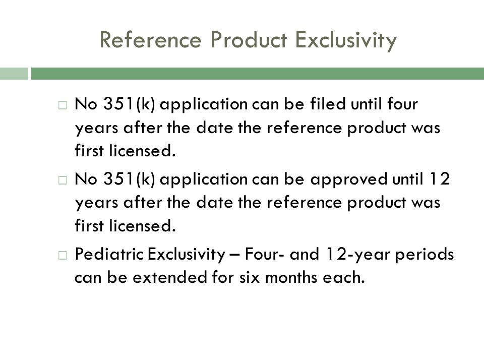 Reference Product Exclusivity  No 351(k) application can be filed until four years after the date the reference product was first licensed.