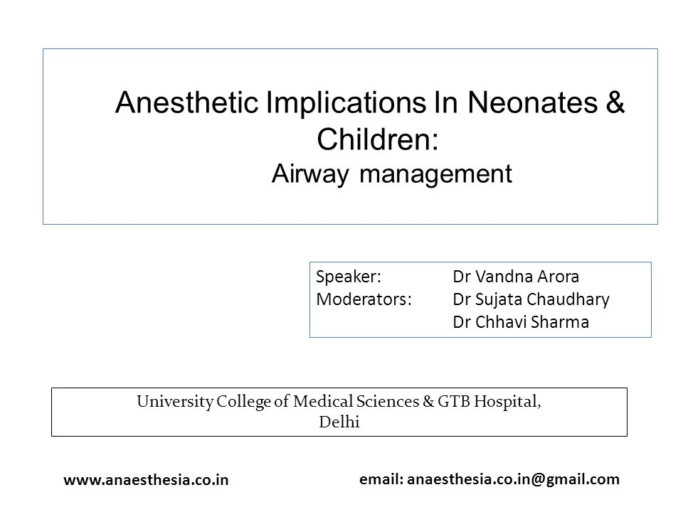 Anesthetic Implications In Neonates & Children: Airway management Speaker: Dr Vandna Arora Moderators: Dr Sujata Chaudhary Dr Chhavi Sharma University College of Medical Sciences & GTB Hospital, Delhi www.anaesthesia.co.in email: anaesthesia.co.in@gmail.com