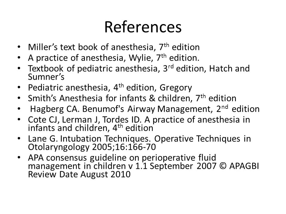 References Miller's text book of anesthesia, 7 th edition A practice of anesthesia, Wylie, 7 th edition.