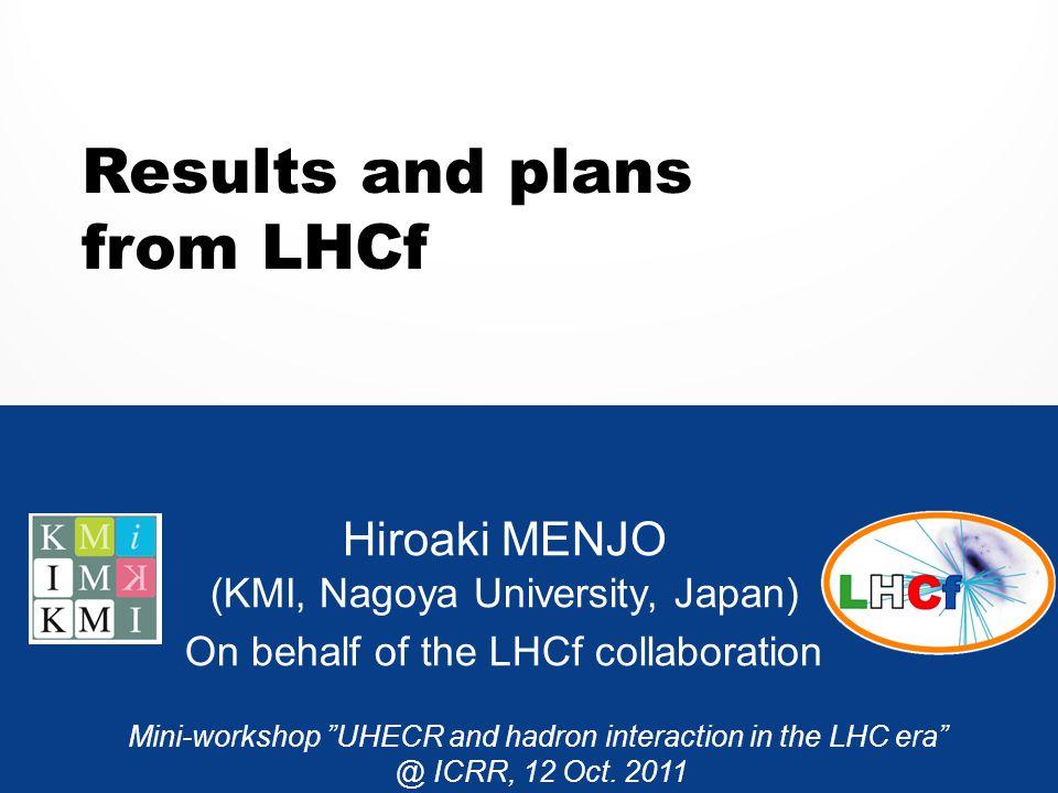 "Results and plans from LHCf Hiroaki MENJO (KMI, Nagoya University, Japan) On behalf of the LHCf collaboration Mini-workshop ""UHECR and hadron interact"