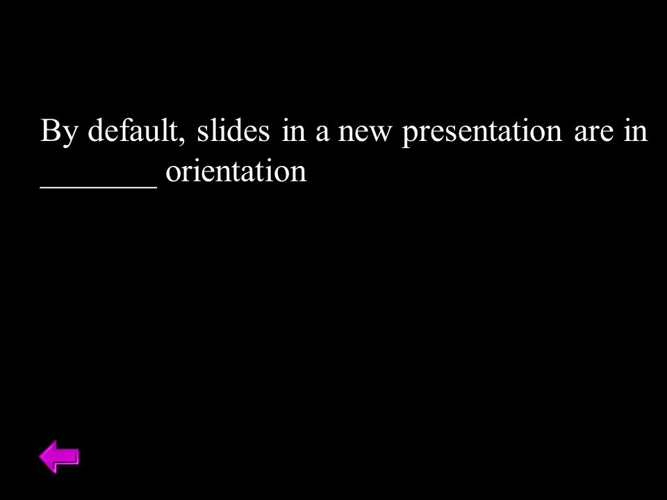 By default, slides in a new presentation are in _______ orientation