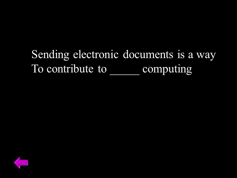 Sending electronic documents is a way To contribute to _____ computing