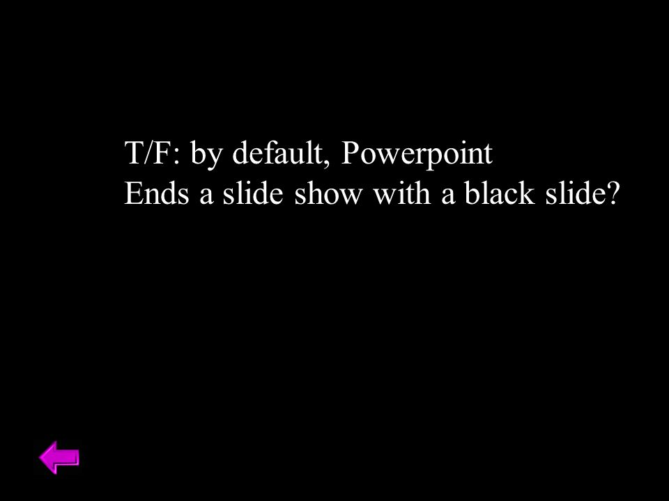 T/F: by default, Powerpoint Ends a slide show with a black slide?
