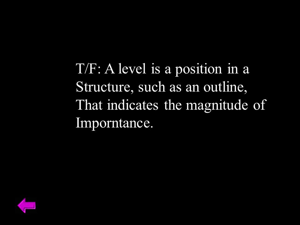 T/F: A level is a position in a Structure, such as an outline, That indicates the magnitude of Imporntance.