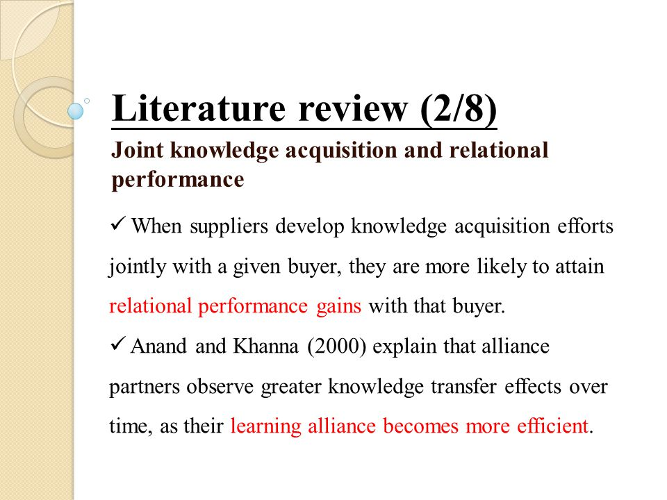Literature review (2/8) Joint knowledge acquisition and relational performance When suppliers develop knowledge acquisition efforts jointly with a given buyer, they are more likely to attain relational performance gains with that buyer.
